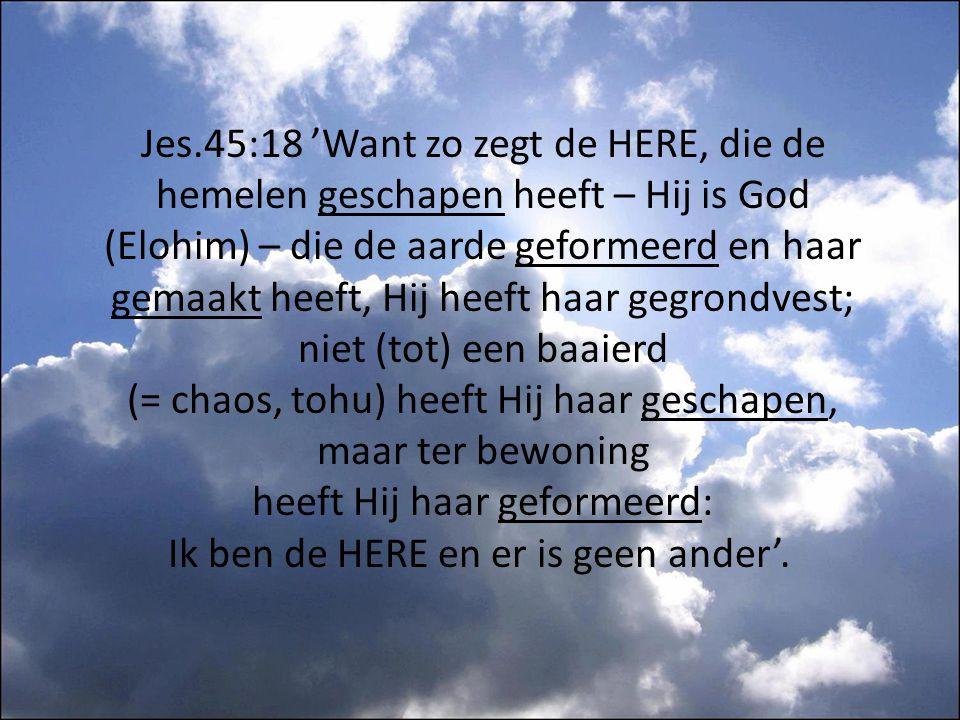 Jes.45:18 'Want zo zegt de HERE, die de hemelen geschapen heeft – Hij is God (Elohim) – die de aarde geformeerd en haar gemaakt heeft, Hij heeft haar