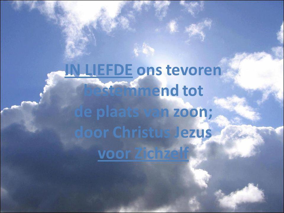 IN LIEFDE ons tevoren bestemmend tot de plaats van zoon; door Christus Jezus voor Zichzelf