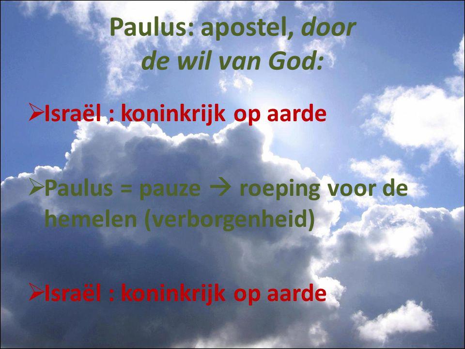 Paulus: apostel, door de wil van God:  Israël : koninkrijk op aarde  Paulus = pauze  roeping voor de hemelen (verborgenheid)  Israël : koninkrijk