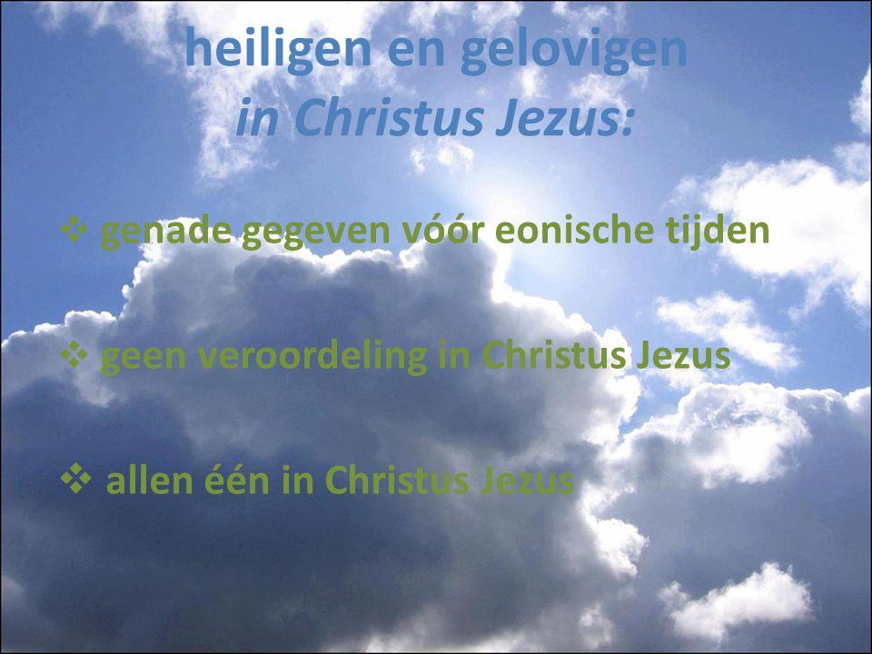 heiligen en gelovigen in Christus Jezus:  genade gegeven vóór eonische tijden  geen veroordeling in Christus Jezus  allen één in Christus Jezus