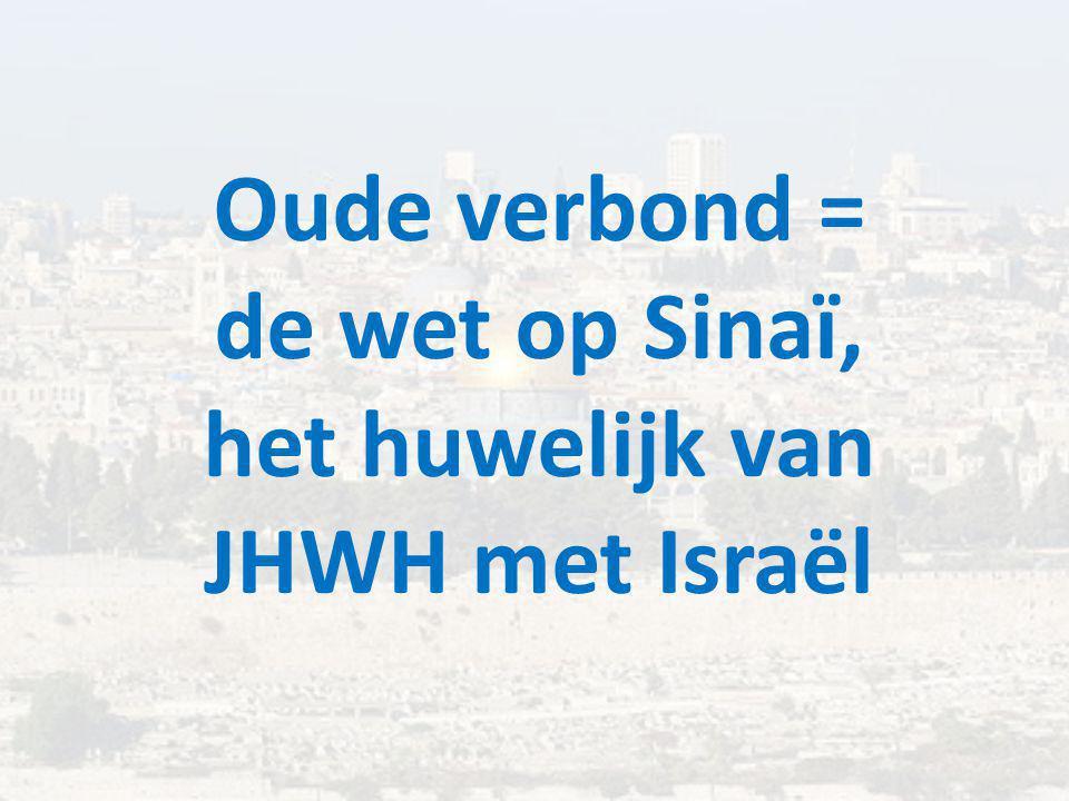 Oude verbond = de wet op Sinaï, het huwelijk van JHWH met Israël