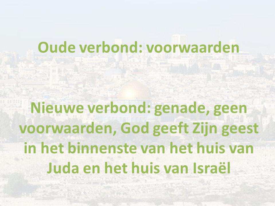 Oude verbond: voorwaarden Nieuwe verbond: genade, geen voorwaarden, God geeft Zijn geest in het binnenste van het huis van Juda en het huis van Israël