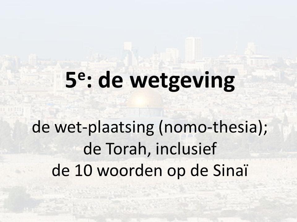 5 e : de wetgeving de wet-plaatsing (nomo-thesia); de Torah, inclusief de 10 woorden op de Sinaï