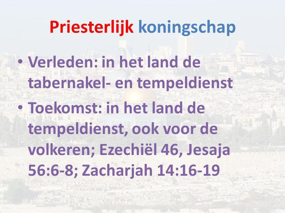 Priesterlijk koningschap Verleden: in het land de tabernakel- en tempeldienst Toekomst: in het land de tempeldienst, ook voor de volkeren; Ezechiël 46, Jesaja 56:6-8; Zacharjah 14:16-19