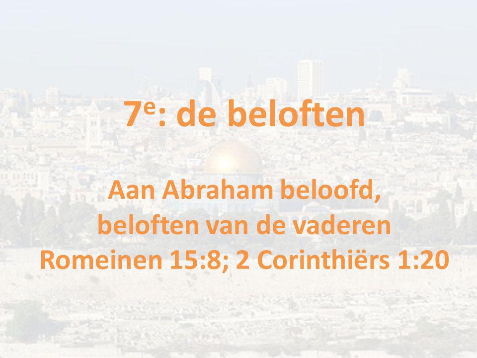 7 e : de beloften Aan Abraham beloofd, beloften van de vaderen Romeinen 15:8; 2 Corinthiërs 1:20