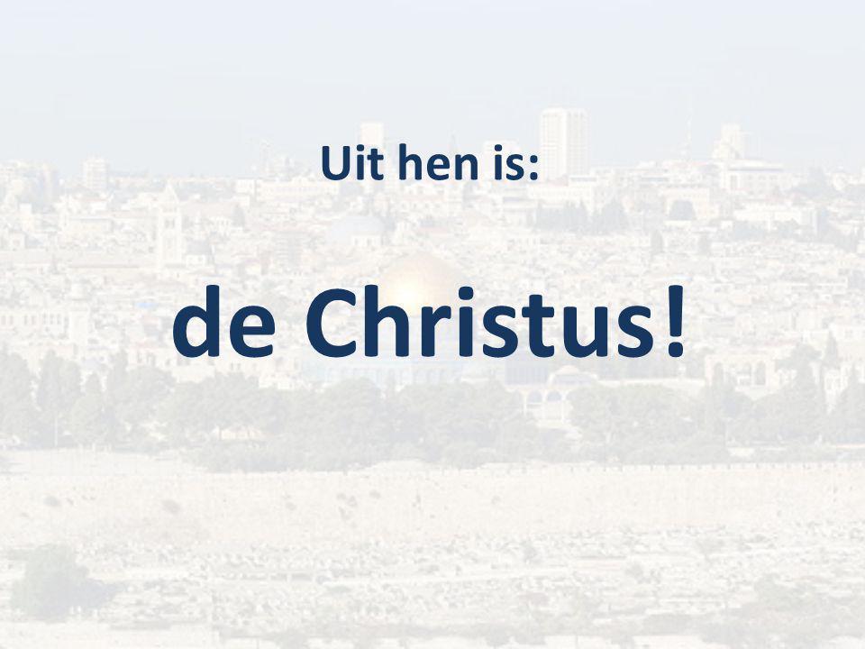 Uit hen is: de Christus!