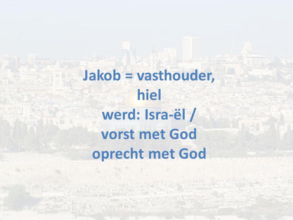 Jakob = vasthouder, hiel werd: Isra-ël / vorst met God oprecht met God