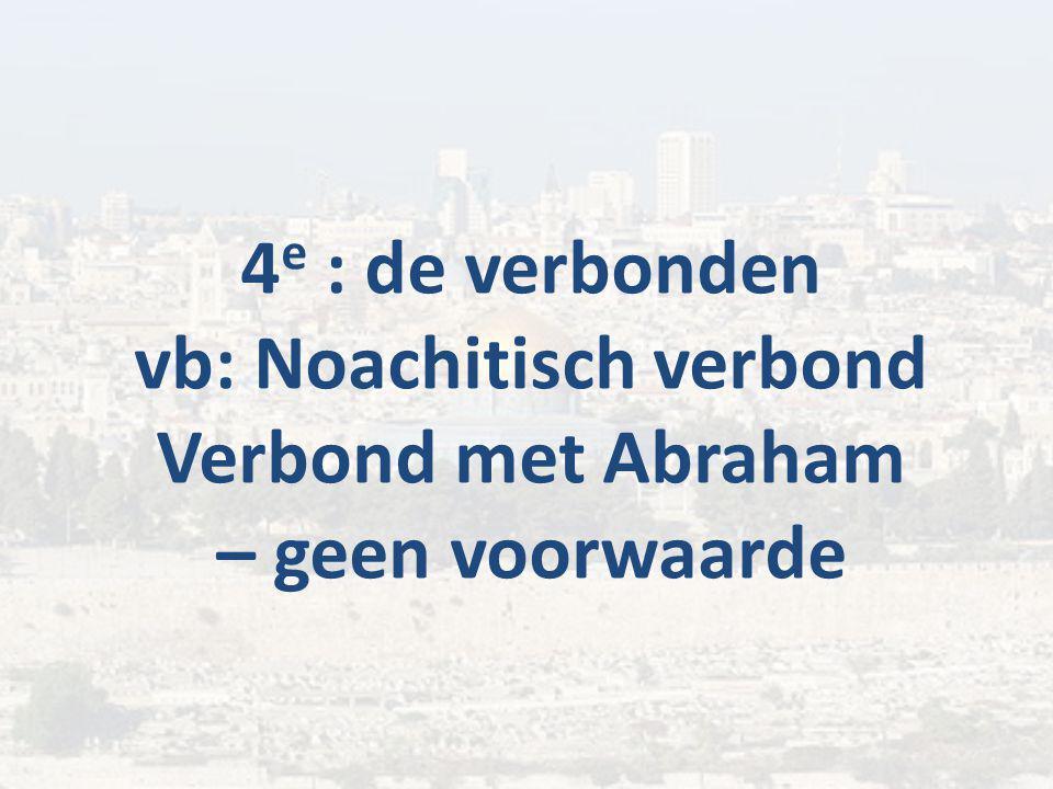 4 e : de verbonden vb: Noachitisch verbond Verbond met Abraham – geen voorwaarde