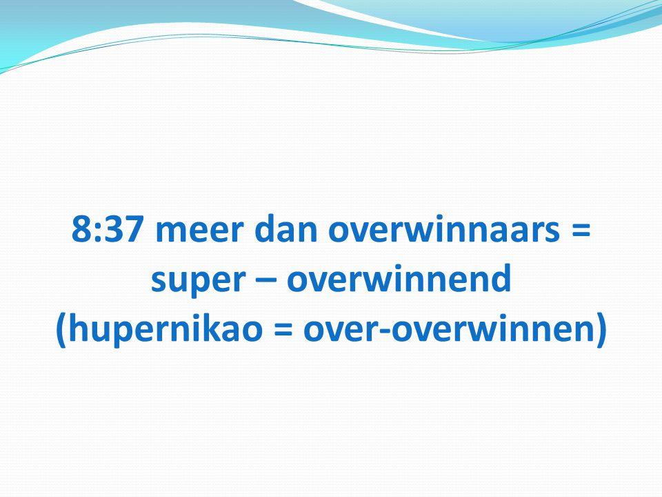 8:37 meer dan overwinnaars = super – overwinnend (hupernikao = over-overwinnen)