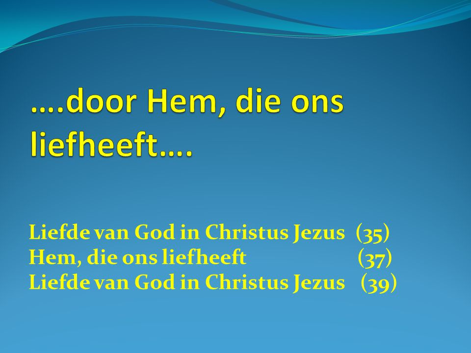 Liefde van God in Christus Jezus (35) Hem, die ons liefheeft (37) Liefde van God in Christus Jezus (39)