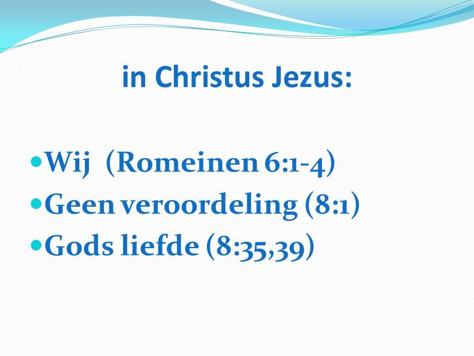 in Christus Jezus: Wij (Romeinen 6:1-4) Geen veroordeling (8:1) Gods liefde (8:35,39)