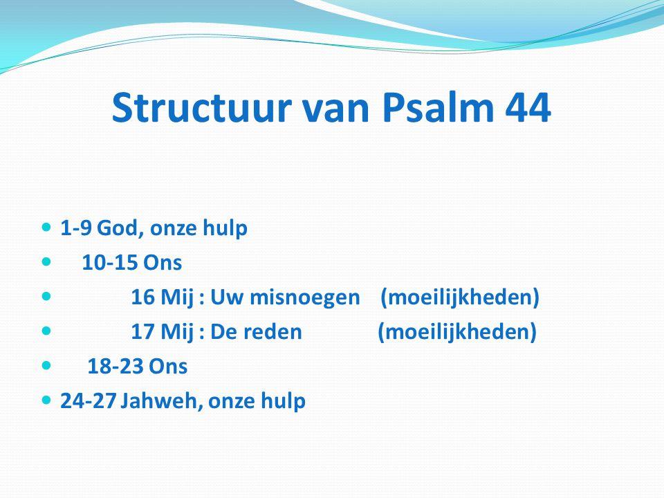 Structuur van Psalm 44 1-9 God, onze hulp 10-15 Ons 16 Mij : Uw misnoegen (moeilijkheden) 17 Mij : De reden (moeilijkheden) 18-23 Ons 24-27 Jahweh, on