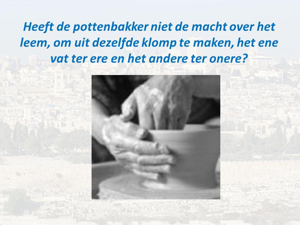 Heeft de pottenbakker niet de macht over het leem, om uit dezelfde klomp te maken, het ene vat ter ere en het andere ter onere
