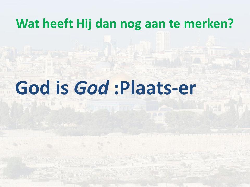 Wat heeft Hij dan nog aan te merken God is God :Plaats-er