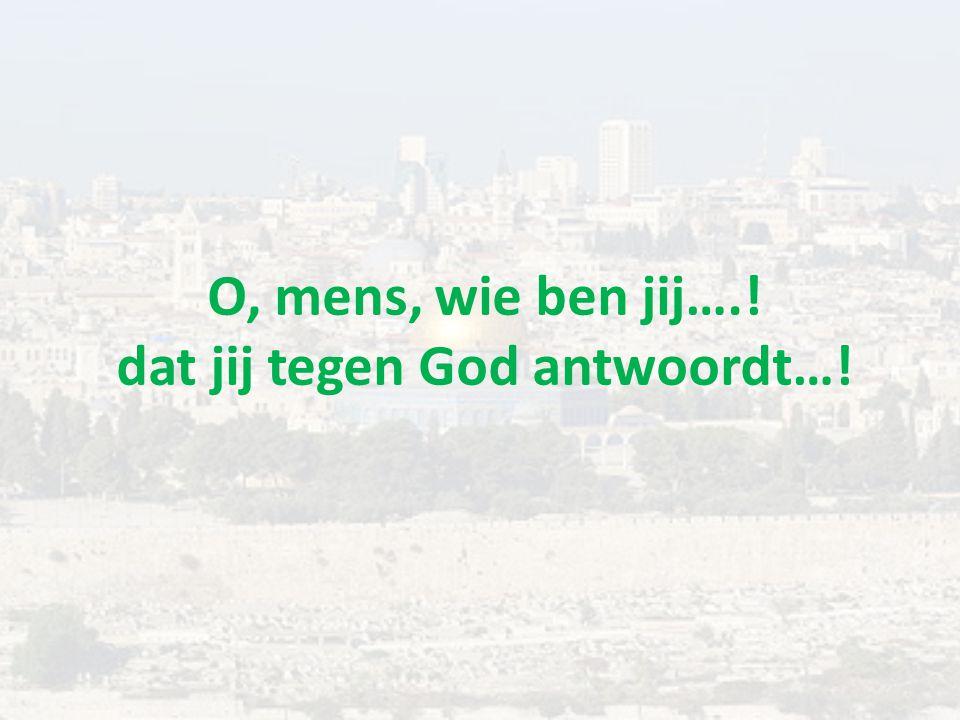 O, mens, wie ben jij….! dat jij tegen God antwoordt…!