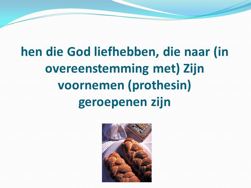 hen die God liefhebben, die naar (in overeenstemming met) Zijn voornemen (prothesin) geroepenen zijn
