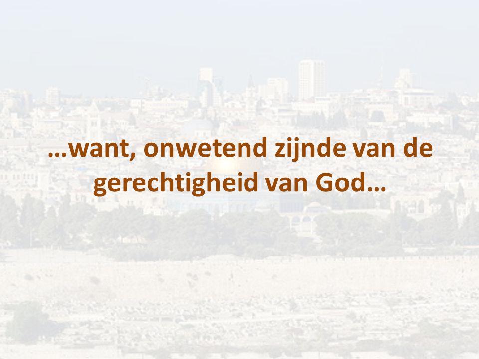…want, onwetend zijnde van de gerechtigheid van God…