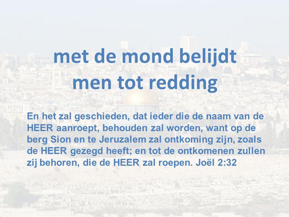 met de mond belijdt men tot redding En het zal geschieden, dat ieder die de naam van de HEER aanroept, behouden zal worden, want op de berg Sion en te Jeruzalem zal ontkoming zijn, zoals de HEER gezegd heeft; en tot de ontkomenen zullen zij behoren, die de HEER zal roepen.
