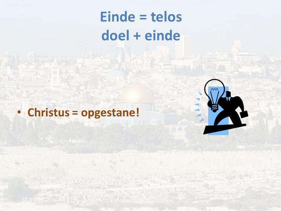 Einde = telos doel + einde Christus = opgestane!