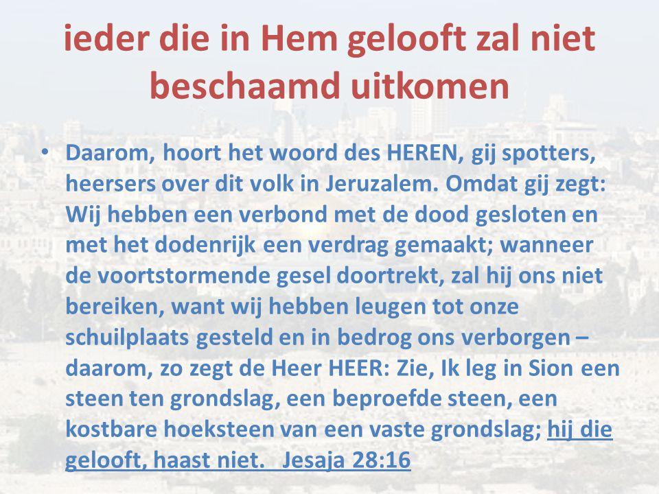 ieder die in Hem gelooft zal niet beschaamd uitkomen Daarom, hoort het woord des HEREN, gij spotters, heersers over dit volk in Jeruzalem. Omdat gij z