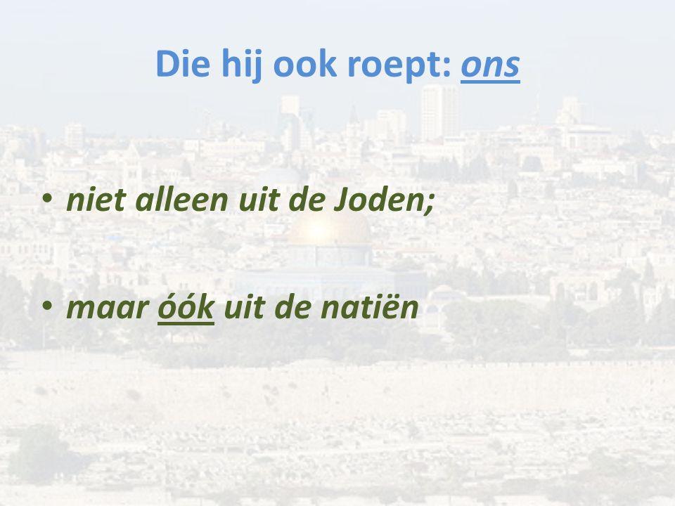 Die hij ook roept: ons niet alleen uit de Joden; maar óók uit de natiën