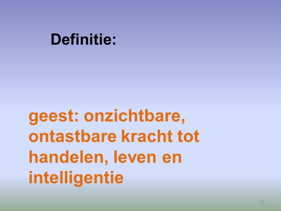 12 geest: onzichtbare, ontastbare kracht tot handelen, leven en intelligentie Definitie: