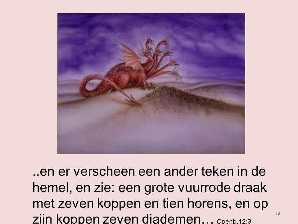 24..en er verscheen een ander teken in de hemel, en zie: een grote vuurrode draak met zeven koppen en tien horens, en op zijn koppen zeven diademen… Openb.12:3
