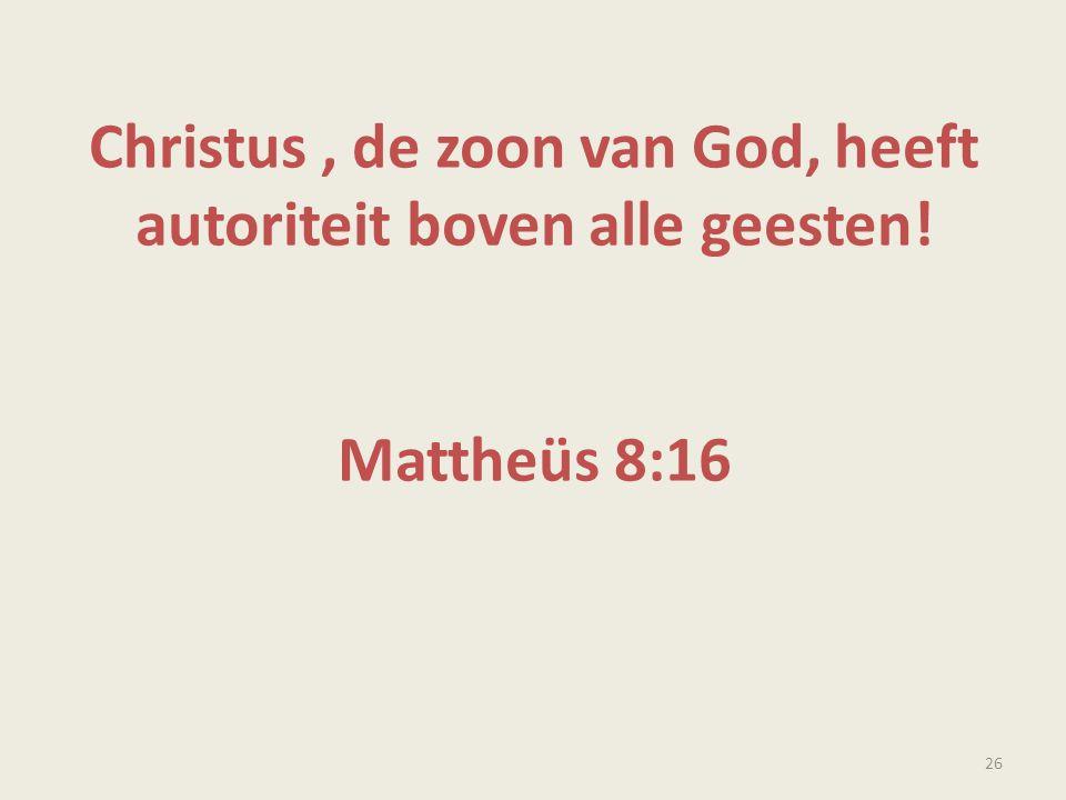 Christus, de zoon van God, heeft autoriteit boven alle geesten! Mattheüs 8:16 26