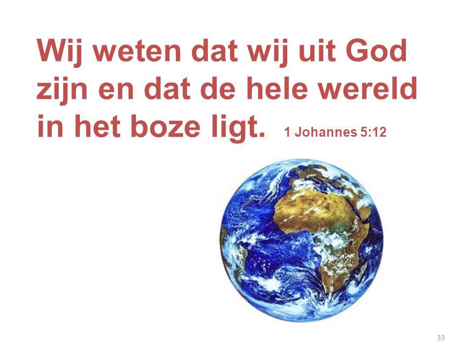 33 Wij weten dat wij uit God zijn en dat de hele wereld in het boze ligt. 1 Johannes 5:12