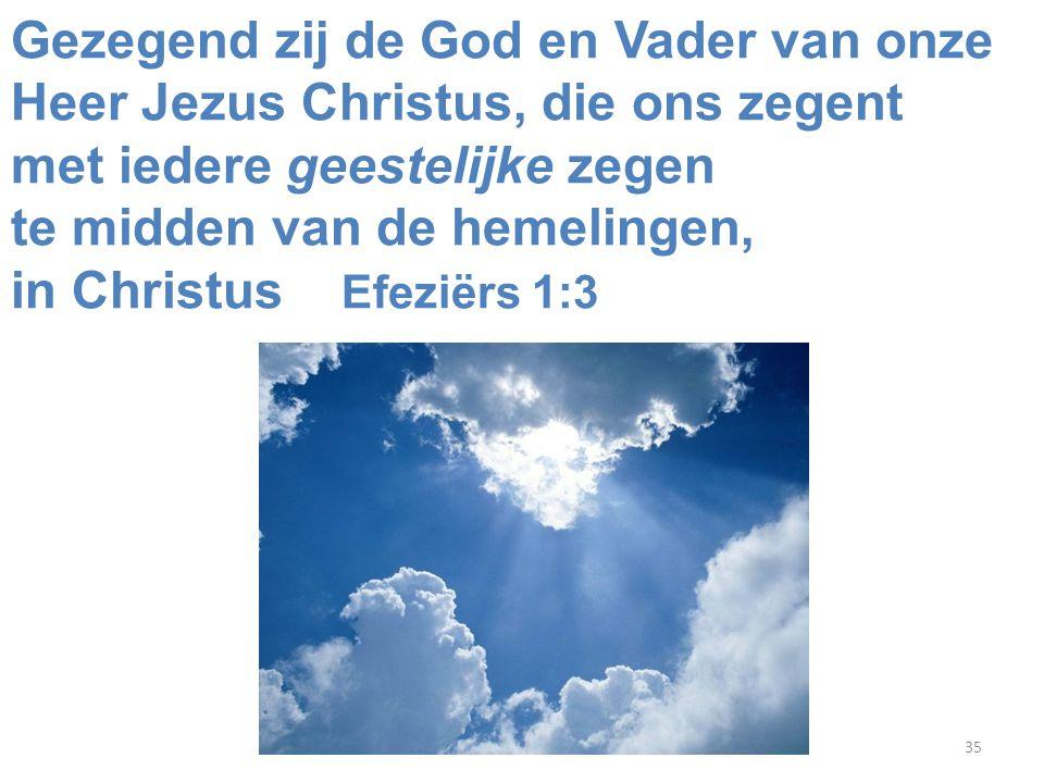 35 Gezegend zij de God en Vader van onze Heer Jezus Christus, die ons zegent met iedere geestelijke zegen te midden van de hemelingen, in Christus Efeziërs 1:3