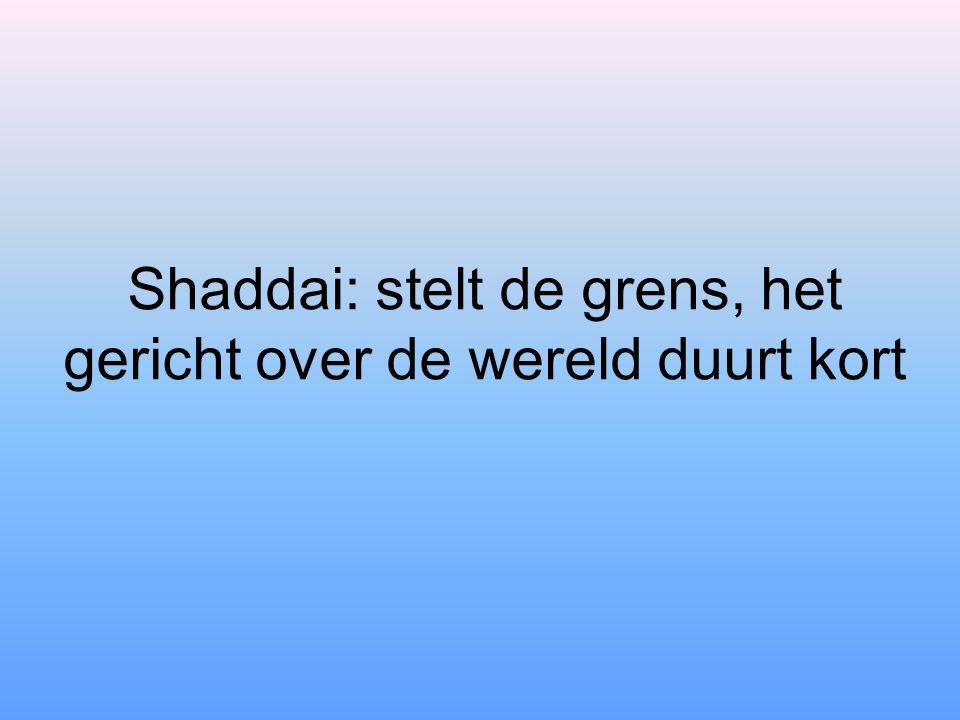 Shaddai: stelt de grens, het gericht over de wereld duurt kort