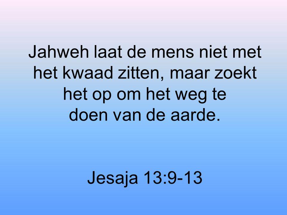 Jahweh laat de mens niet met het kwaad zitten, maar zoekt het op om het weg te doen van de aarde. Jesaja 13:9-13