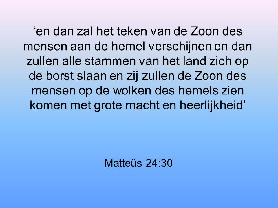 'en dan zal het teken van de Zoon des mensen aan de hemel verschijnen en dan zullen alle stammen van het land zich op de borst slaan en zij zullen de