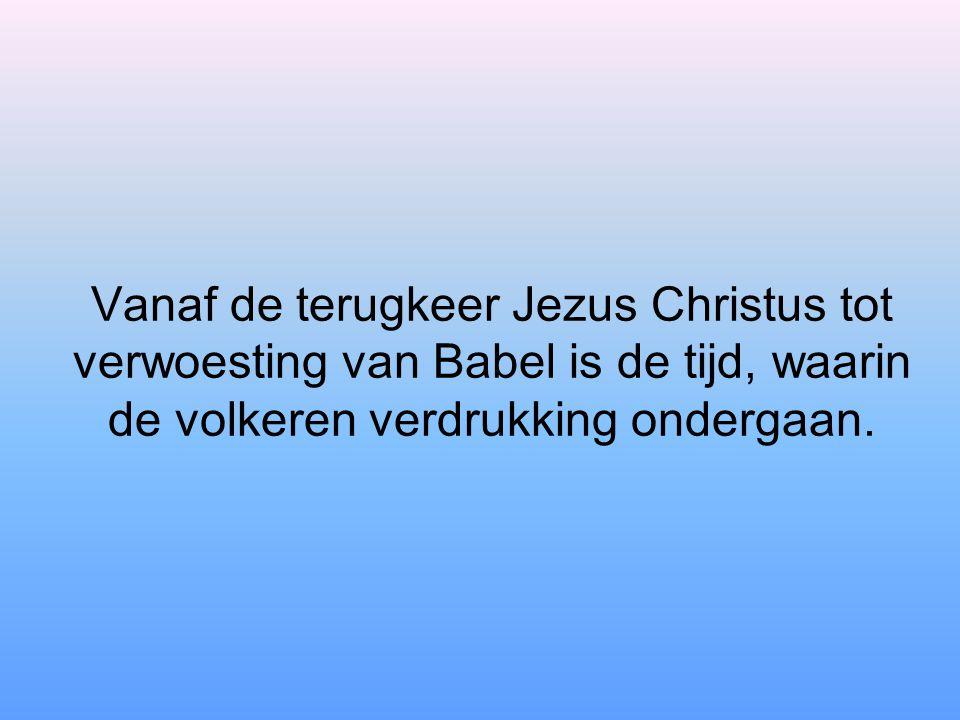 Vanaf de terugkeer Jezus Christus tot verwoesting van Babel is de tijd, waarin de volkeren verdrukking ondergaan.
