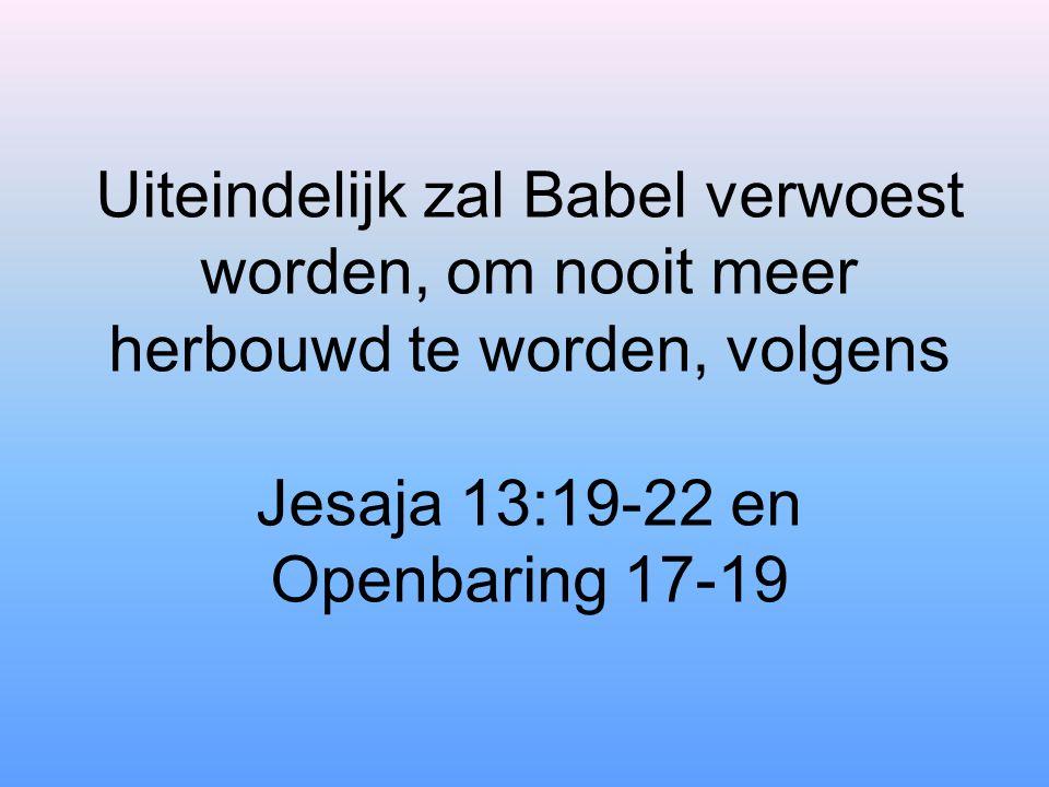 Uiteindelijk zal Babel verwoest worden, om nooit meer herbouwd te worden, volgens Jesaja 13:19-22 en Openbaring 17-19