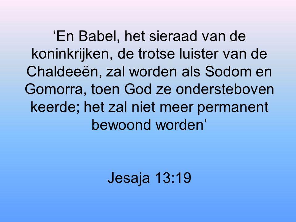'En Babel, het sieraad van de koninkrijken, de trotse luister van de Chaldeeën, zal worden als Sodom en Gomorra, toen God ze ondersteboven keerde; het