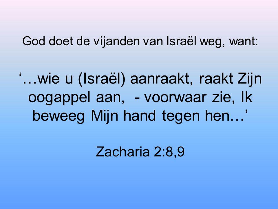 God doet de vijanden van Israël weg, want: '…wie u (Israël) aanraakt, raakt Zijn oogappel aan, - voorwaar zie, Ik beweeg Mijn hand tegen hen…' Zachari