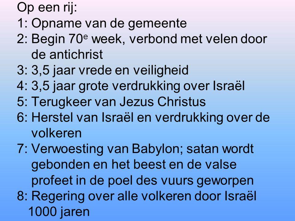 Op een rij: 1: Opname van de gemeente 2: Begin 70 e week, verbond met velen door de antichrist 3: 3,5 jaar vrede en veiligheid 4: 3,5 jaar grote verdr
