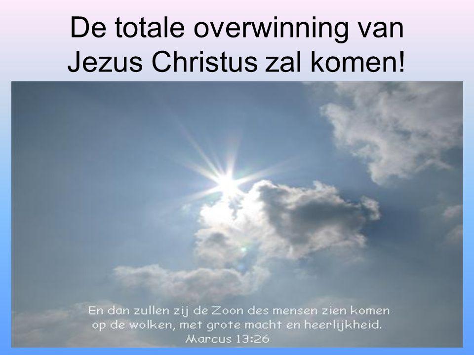 De totale overwinning van Jezus Christus zal komen!