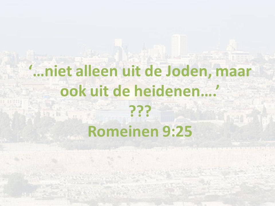 '…niet alleen uit de Joden, maar ook uit de heidenen….' ??? Romeinen 9:25