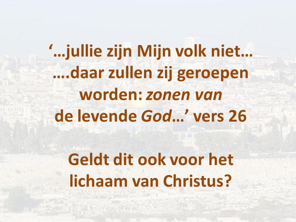 '…jullie zijn Mijn volk niet… ….daar zullen zij geroepen worden: zonen van de levende God…' vers 26 Geldt dit ook voor het lichaam van Christus?