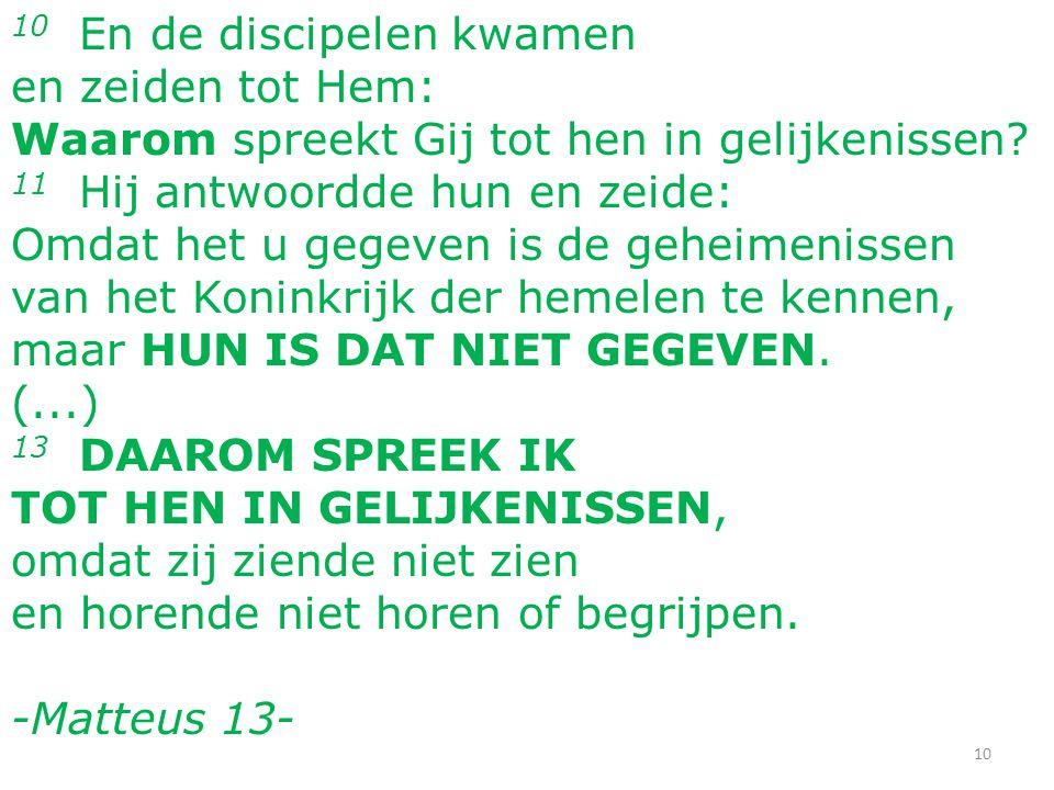 10 En de discipelen kwamen en zeiden tot Hem: Waarom spreekt Gij tot hen in gelijkenissen.