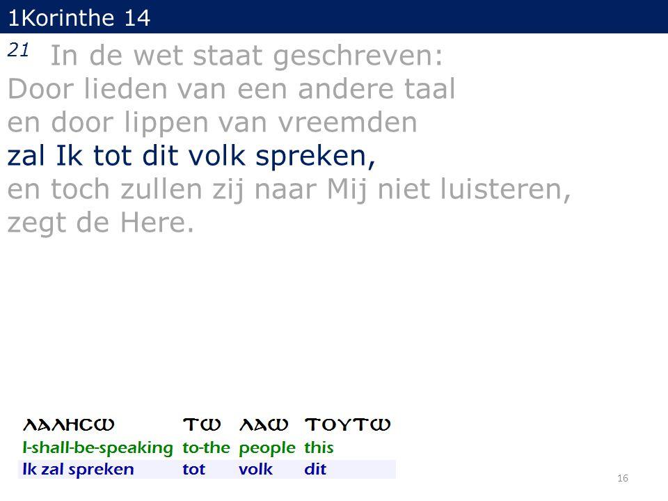 1Korinthe 14 21 In de wet staat geschreven: Door lieden van een andere taal en door lippen van vreemden zal Ik tot dit volk spreken, en toch zullen zij naar Mij niet luisteren, zegt de Here.