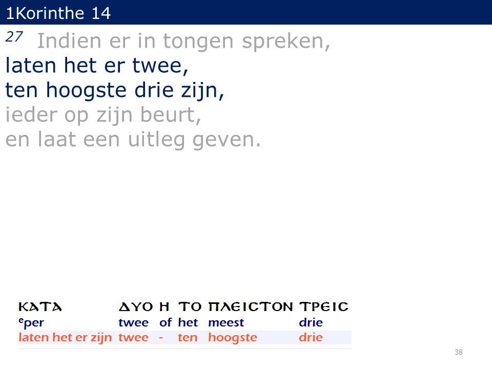 1Korinthe 14 27 Indien er in tongen spreken, laten het er twee, ten hoogste drie zijn, ieder op zijn beurt, en laat een uitleg geven.