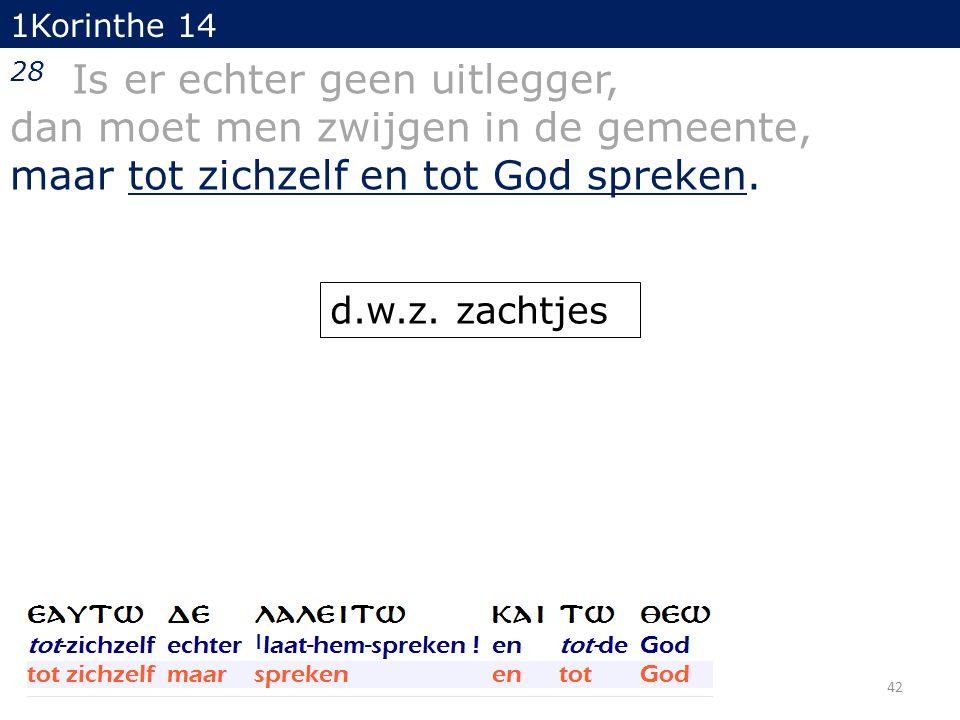 1Korinthe 14 28 Is er echter geen uitlegger, dan moet men zwijgen in de gemeente, maar tot zichzelf en tot God spreken.