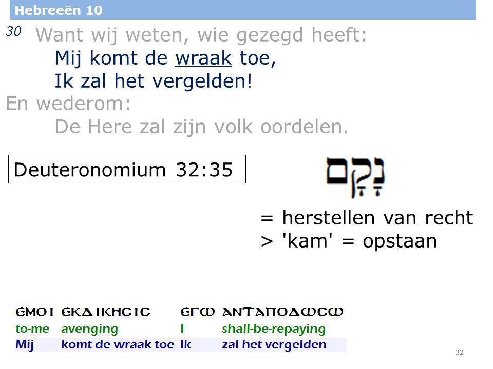 32 Hebreeën 10 30 Want wij weten, wie gezegd heeft: Mij komt de wraak toe, Ik zal het vergelden.