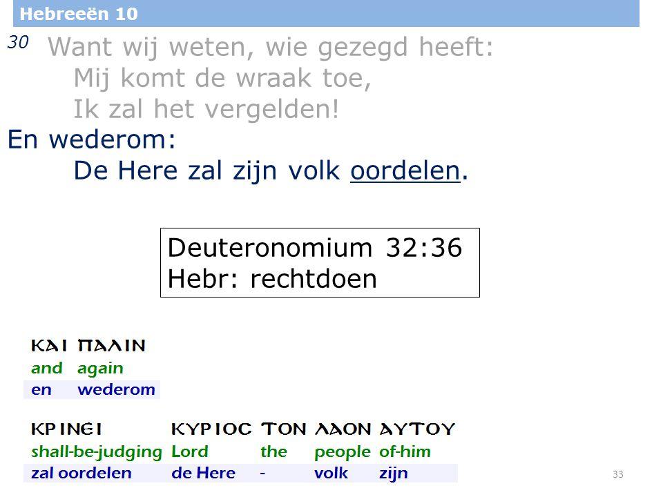 33 Hebreeën 10 30 Want wij weten, wie gezegd heeft: Mij komt de wraak toe, Ik zal het vergelden.