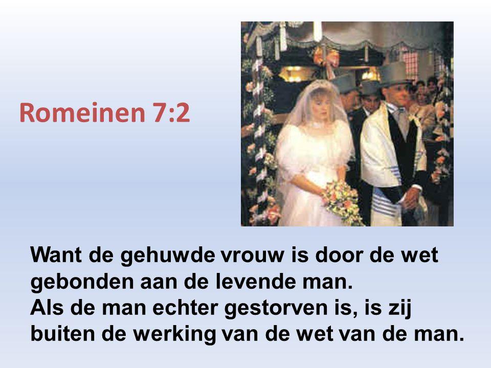 Romeinen 7:2 Want de gehuwde vrouw is door de wet gebonden aan de levende man. Als de man echter gestorven is, is zij buiten de werking van de wet van
