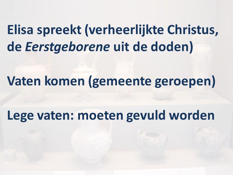 Elisa spreekt (verheerlijkte Christus, de Eerstgeborene uit de doden) Vaten komen (gemeente geroepen) Lege vaten: moeten gevuld worden