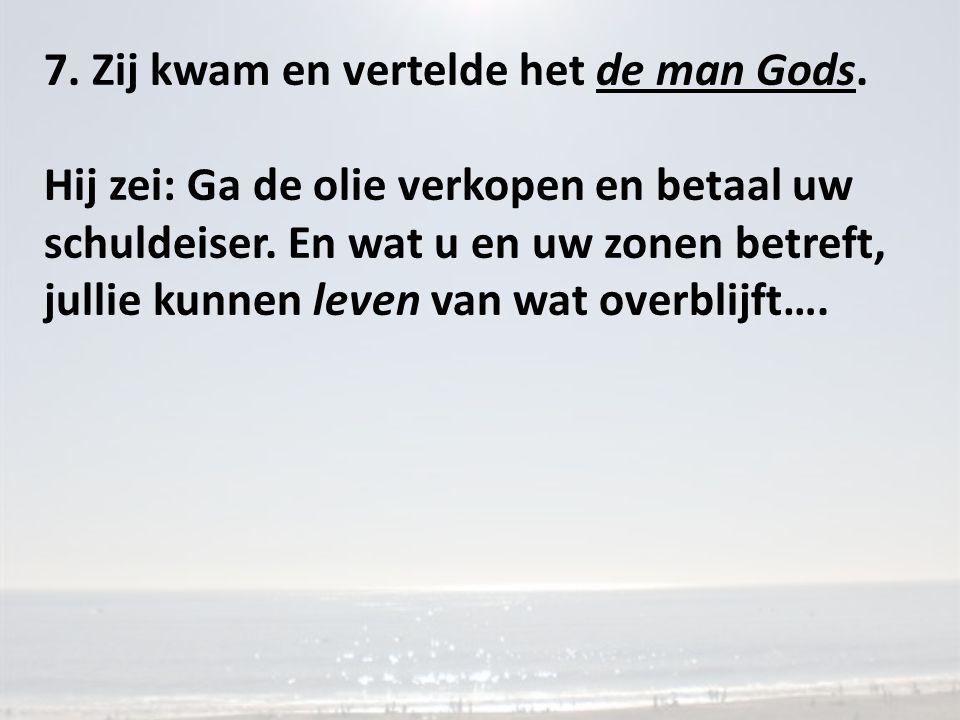 7. Zij kwam en vertelde het de man Gods. Hij zei: Ga de olie verkopen en betaal uw schuldeiser. En wat u en uw zonen betreft, jullie kunnen leven van